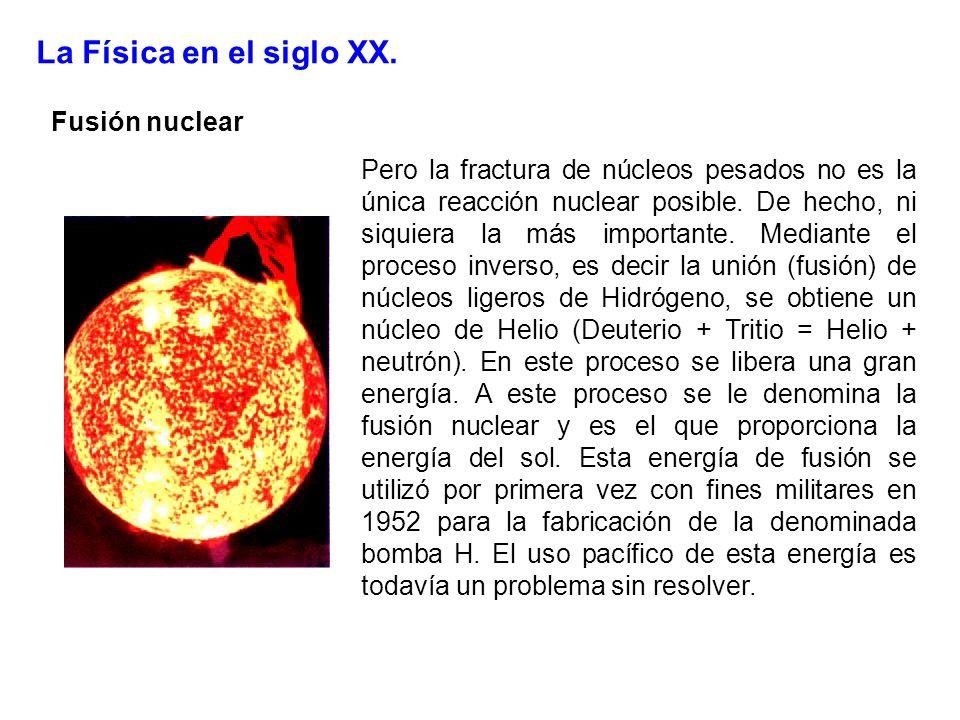 La Física en el siglo XX. Fusión nuclear Pero la fractura de núcleos pesados no es la única reacción nuclear posible. De hecho, ni siquiera la más imp