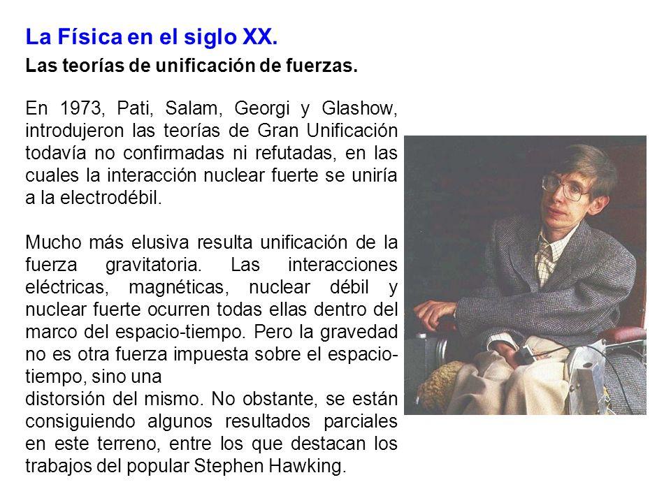 La Física en el siglo XX. Las teorías de unificación de fuerzas. En 1973, Pati, Salam, Georgi y Glashow, introdujeron las teorías de Gran Unificación