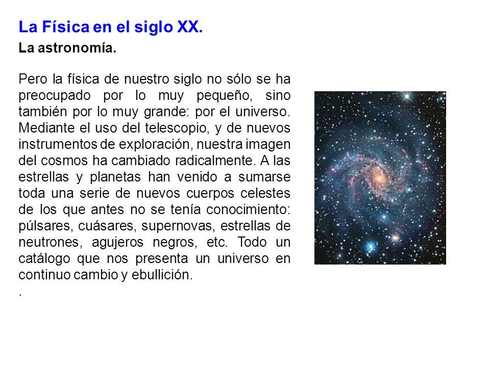 La Física en el siglo XX. La astronomía. Pero la física de nuestro siglo no sólo se ha preocupado por lo muy pequeño, sino también por lo muy grande:
