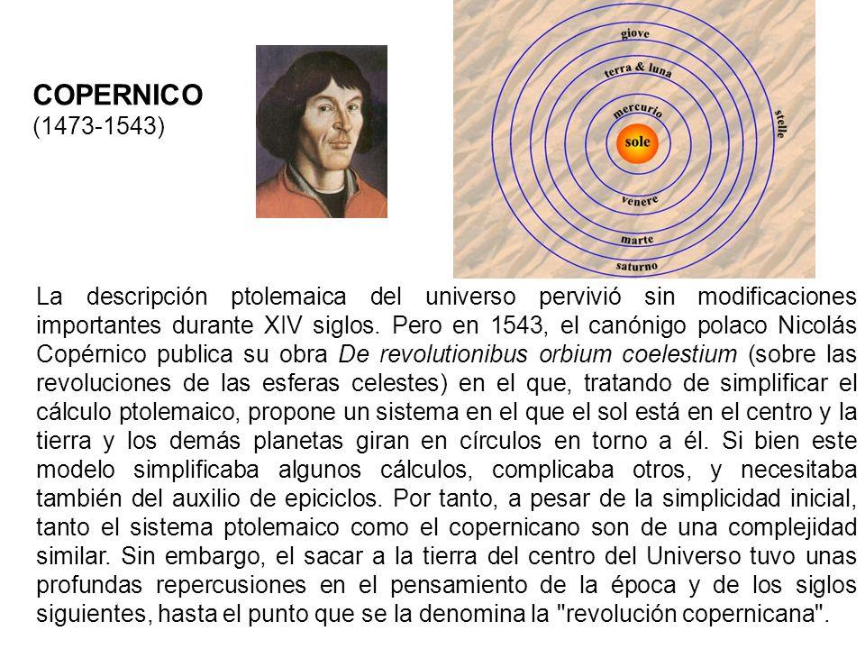 COPERNICO (1473-1543) La descripción ptolemaica del universo pervivió sin modificaciones importantes durante XIV siglos. Pero en 1543, el canónigo pol