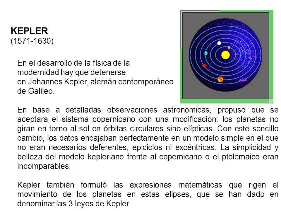 KEPLER (1571-1630) En el desarrollo de la física de la modernidad hay que detenerse en Johannes Kepler, alemán contemporáneo de Galileo. En base a det