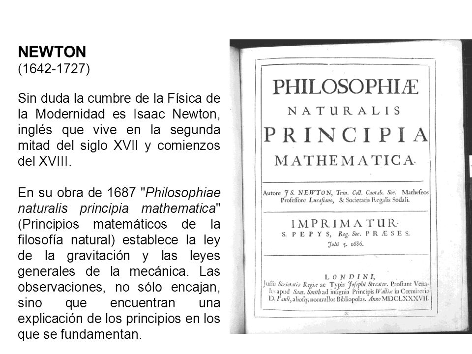 NEWTON (1642-1727) Sin duda la cumbre de la Física de la Modernidad es Isaac Newton, inglés que vive en la segunda mitad del siglo XVII y comienzos de