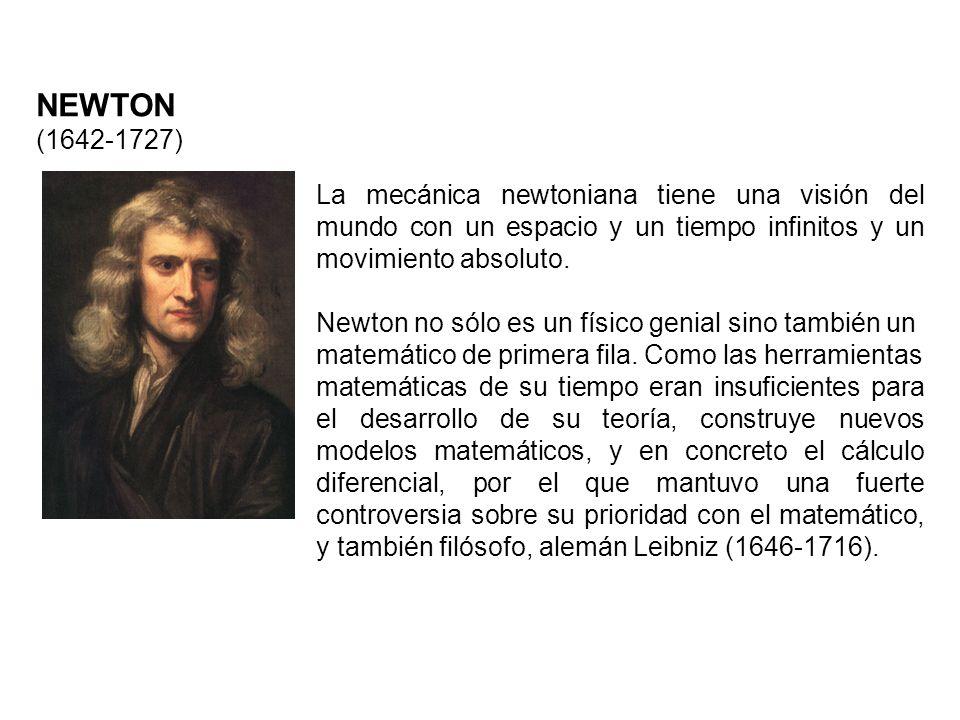 NEWTON (1642-1727) La mecánica newtoniana tiene una visión del mundo con un espacio y un tiempo infinitos y un movimiento absoluto. Newton no sólo es