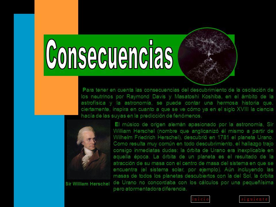 a t r á ss i g u i e n t ei n i c i o Sir William Herschel Para tener en cuenta las consecuencias del descubrimiento de la oscilación de los neutrinos