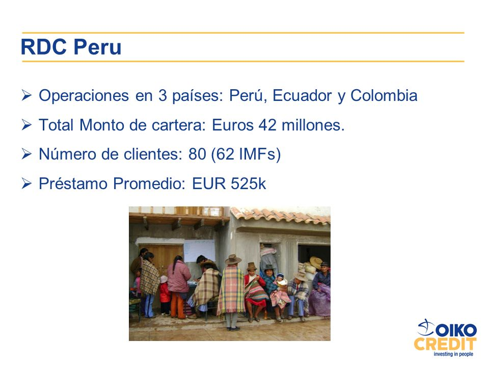 RDC Peru Operaciones en 3 países: Perú, Ecuador y Colombia Total Monto de cartera: Euros 42 millones. Número de clientes: 80 (62 IMFs) Préstamo Promed