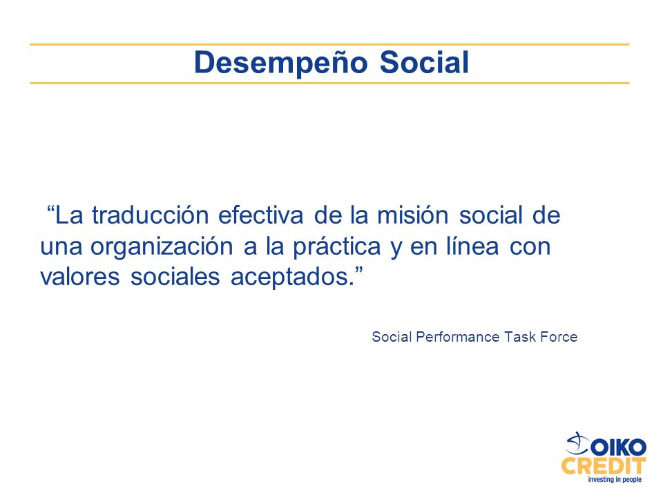 Desempeño Social La traducción efectiva de la misión social de una organización a la práctica y en línea con valores sociales aceptados. Social Perfor