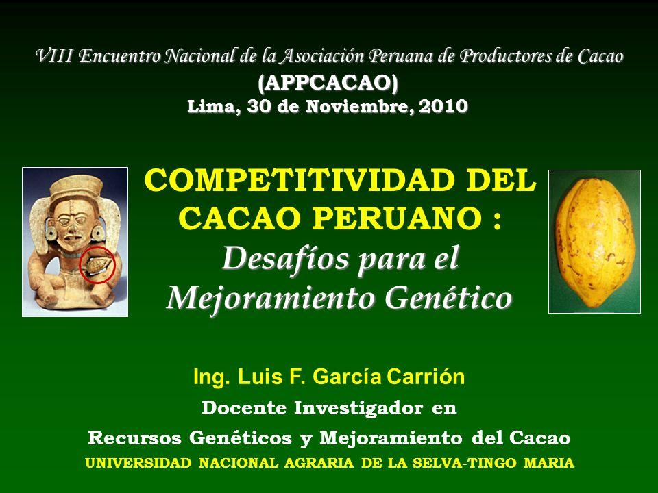 Desafíos para el Mejoramiento Genético COMPETITIVIDAD DEL CACAO PERUANO : Desafíos para el Mejoramiento Genético Ing. Luis F. García Carrión Docente I