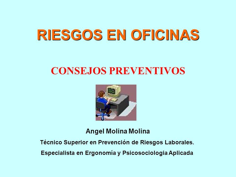 RIESGOS EN OFICINAS CONSEJOS PREVENTIVOS Angel Molina Molina Técnico Superior en Prevención de Riesgos Laborales.