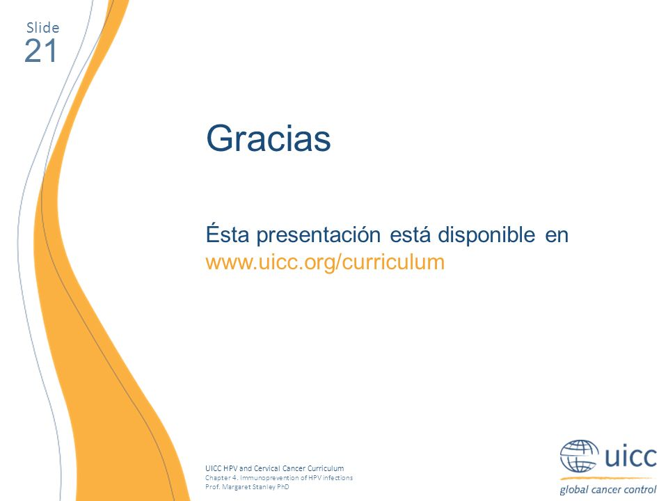 UICC HPV and Cervical Cancer Curriculum Chapter 4. Immunoprevention of HPV infections Prof. Margaret Stanley PhD 21 Gracias Ésta presentación está dis