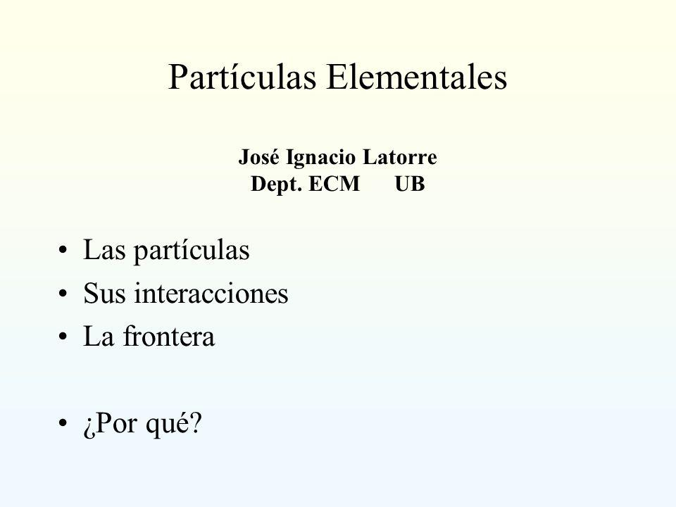 Partículas Elementales José Ignacio Latorre Dept. ECM UB Las partículas Sus interacciones La frontera ¿Por qué?