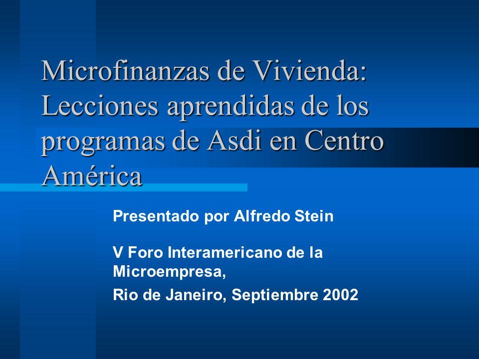 Microfinanzas de Vivienda: Lecciones aprendidas de los programas de Asdi en Centro América Presentado por Alfredo Stein V Foro Interamericano de la Mi