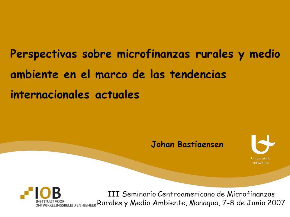Perspectivas sobre microfinanzas rurales y medio ambiente en el marco de las tendencias internacionales actuales Johan Bastiaensen III Seminario Centroamericano de Microfinanzas Rurales y Medio Ambiente, Managua, 7-8 de Junio 2007