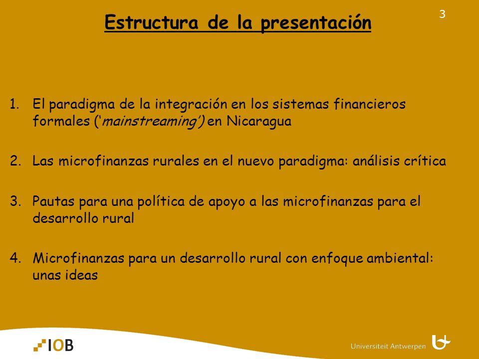 3 Estructura de la presentación 1.El paradigma de la integración en los sistemas financieros formales (mainstreaming) en Nicaragua 2.Las microfinanzas rurales en el nuevo paradigma: análisis crítica 3.Pautas para una política de apoyo a las microfinanzas para el desarrollo rural 4.Microfinanzas para un desarrollo rural con enfoque ambiental: unas ideas