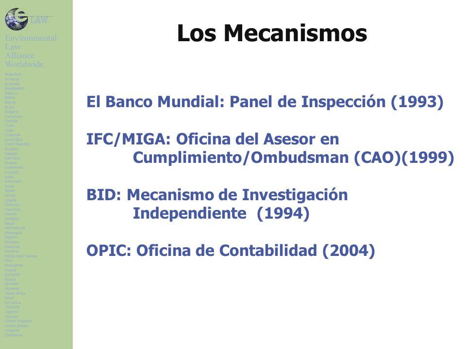 Los Mecanismos El Banco Mundial: Panel de Inspección (1993) IFC/MIGA: Oficina del Asesor en Cumplimiento/Ombudsman (CAO)(1999) BID: Mecanismo de Investigación Independiente (1994) OPIC: Oficina de Contabilidad (2004)