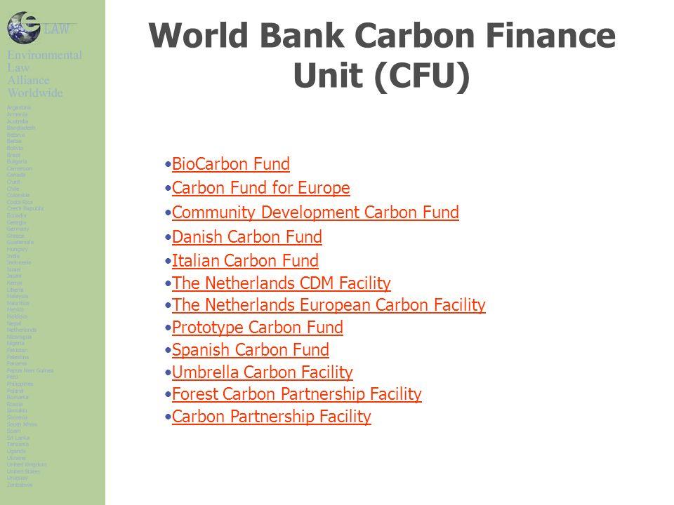 World Bank Carbon Finance Unit (CFU) BioCarbon Fund Carbon Fund for Europe Community Development Carbon Fund Danish Carbon Fund Italian Carbon Fund Th