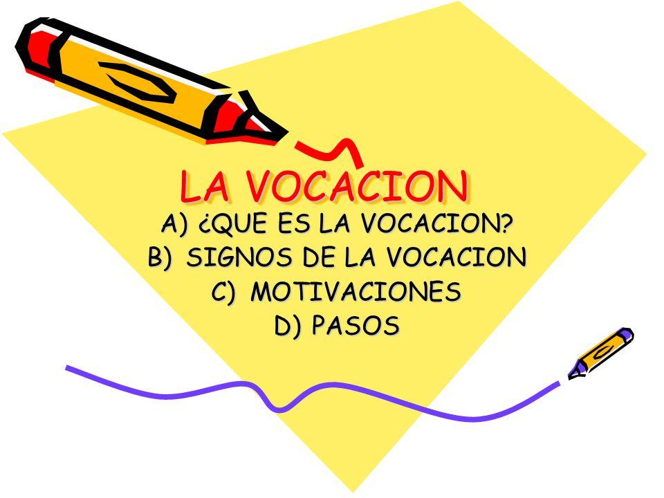 LA VOCACION A)¿QUE ES LA VOCACION? B)SIGNOS DE LA VOCACION C)MOTIVACIONES D)PASOS