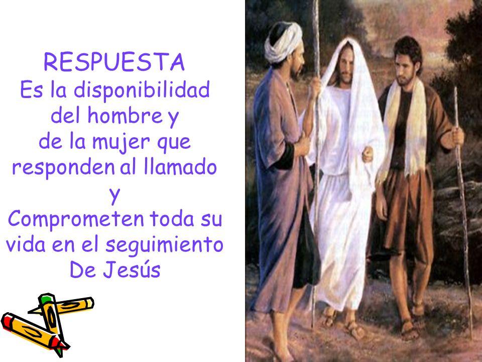 RESPUESTA Es la disponibilidad del hombre y de la mujer que responden al llamado y Comprometen toda su vida en el seguimiento De Jesús