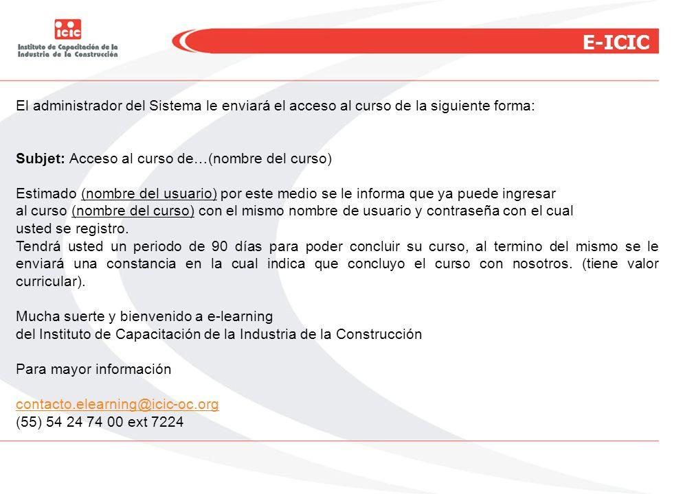 E-ICIC El administrador del Sistema le enviará el acceso al curso de la siguiente forma: Subjet: Acceso al curso de…(nombre del curso) Estimado (nombr