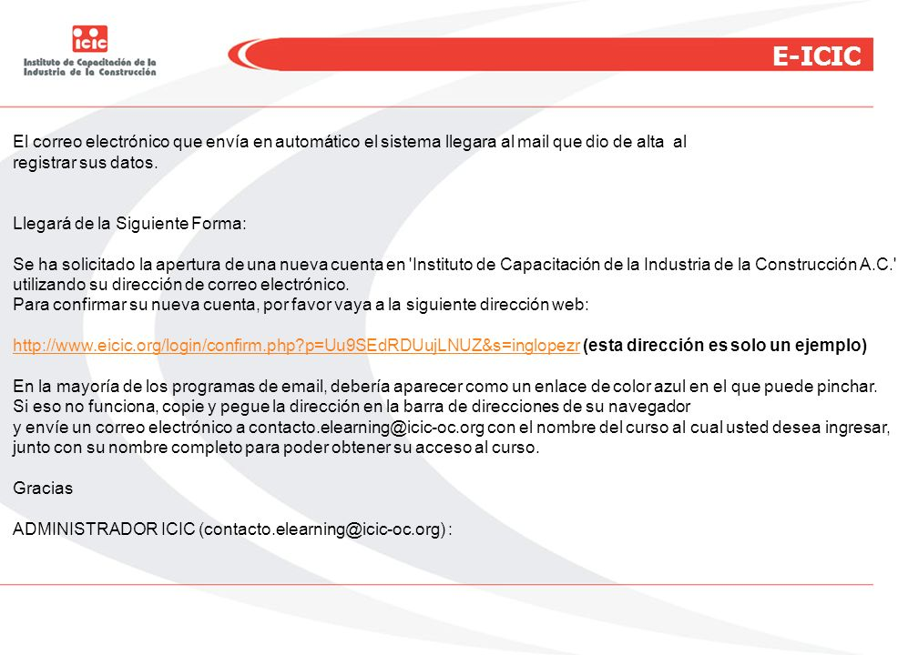 E-ICIC Al enviar usted un correo a contacto.elearning@icic-oc.org con el nombre del curso al cual usted desea ingresar, junto con su nombre completo para poder obtener su acceso al curso, el administrador del Sistema le empezará a dar seguimiento a su cuenta.