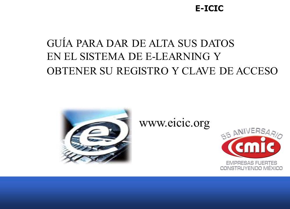 E-ICIC GUÍA PARA DAR DE ALTA SUS DATOS EN EL SISTEMA DE E-LEARNING Y OBTENER SU REGISTRO Y CLAVE DE ACCESO www.eicic.org