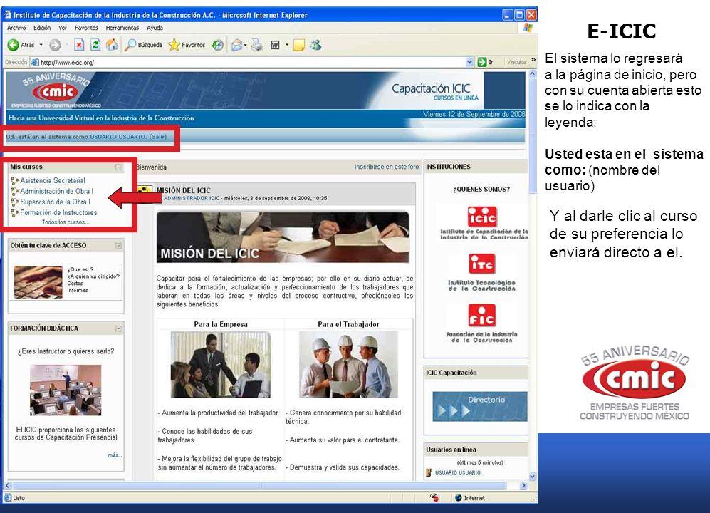 E-ICIC El sistema lo regresará a la página de inicio, pero con su cuenta abierta esto se lo indica con la leyenda: Usted esta en el sistema como: (nombre del usuario) Y al darle clic al curso de su preferencia lo enviará directo a el.