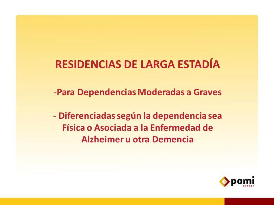RESIDENCIAS DE LARGA ESTADÍA -Para Dependencias Moderadas a Graves - Diferenciadas según la dependencia sea Física o Asociada a la Enfermedad de Alzhe