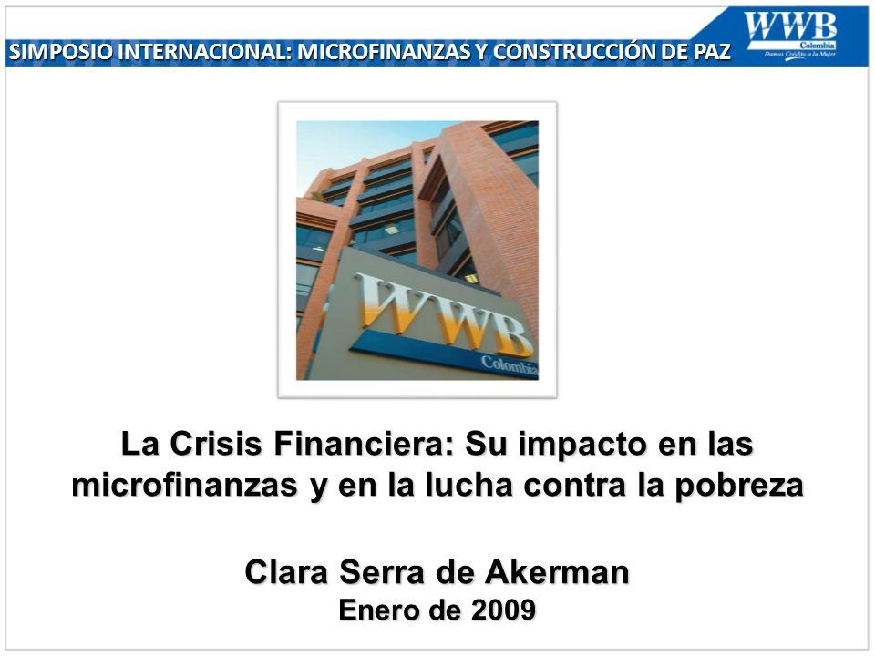 La Crisis Financiera: Su impacto en las microfinanzas y en la lucha contra la pobreza Clara Serra de Akerman Enero de 2009 SIMPOSIO INTERNACIONAL: MICROFINANZAS Y CONSTRUCCIÓN DE PAZ