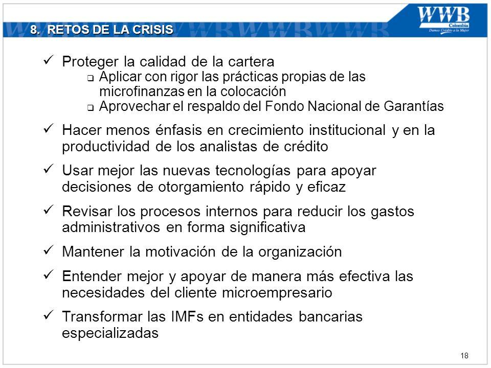 8. RETOS DE LA CRISIS Proteger la calidad de la cartera Aplicar con rigor las prácticas propias de las microfinanzas en la colocación Aprovechar el re