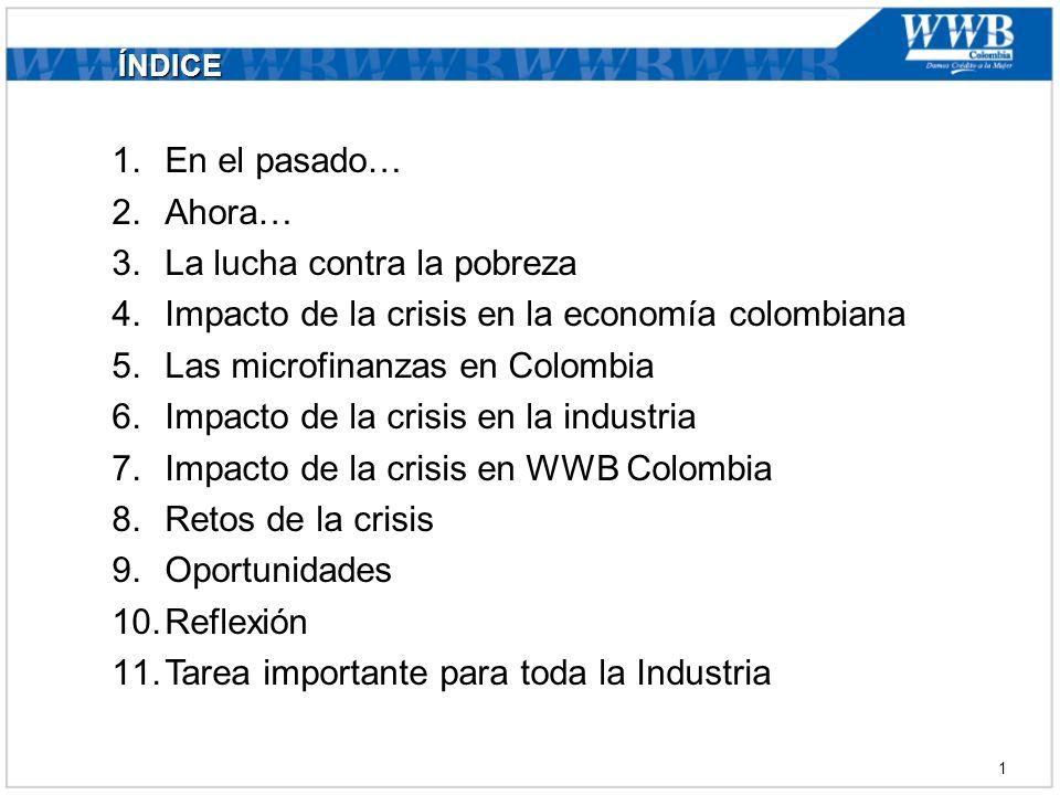 ÍNDICE 1.En el pasado… 2.Ahora… 3.La lucha contra la pobreza 4.Impacto de la crisis en la economía colombiana 5.Las microfinanzas en Colombia 6.Impacto de la crisis en la industria 7.Impacto de la crisis en WWB Colombia 8.Retos de la crisis 9.Oportunidades 10.Reflexión 11.Tarea importante para toda la Industria 1