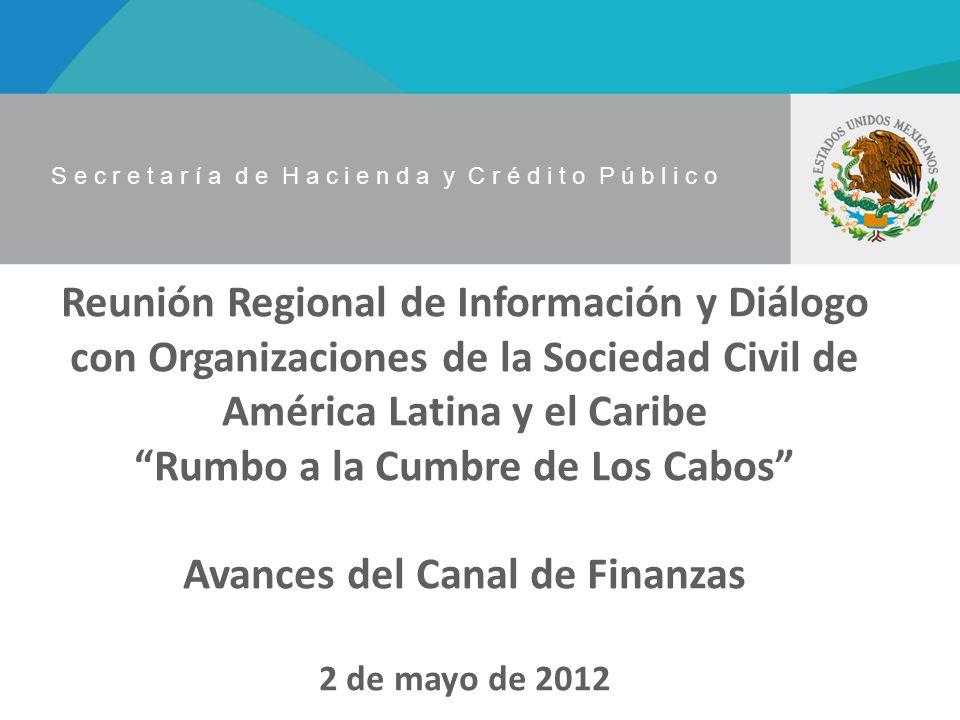 S e c r e t a r í a d e H a c i e n d a y C r é d i t o P ú b l i c o Reunión Regional de Información y Diálogo con Organizaciones de la Sociedad Civil de América Latina y el Caribe Rumbo a la Cumbre de Los Cabos Avances del Canal de Finanzas 2 de mayo de 2012