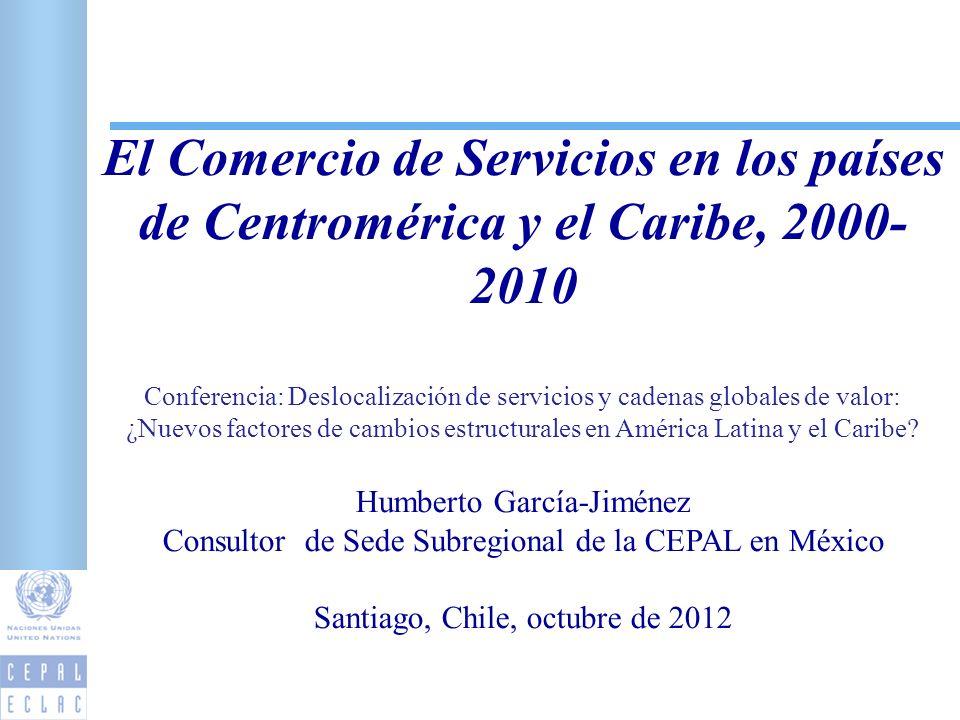 El Comercio de Servicios en los países de Centromérica y el Caribe, 2000- 2010 Conferencia: Deslocalización de servicios y cadenas globales de valor: ¿Nuevos factores de cambios estructurales en América Latina y el Caribe.