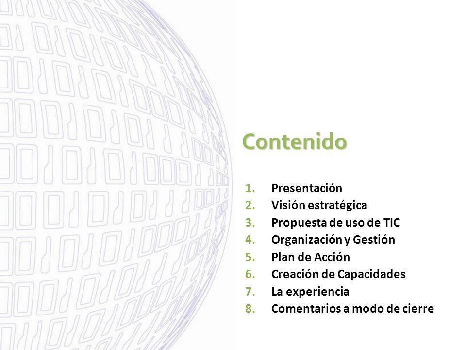 Contenido 1.Presentación 2.Visión estratégica 3.Propuesta de uso de TIC 4.Organización y Gestión 5.Plan de Acción 6.Creación de Capacidades 7.La exper