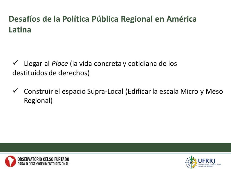 Llegar al Place (la vida concreta y cotidiana de los destituídos de derechos) Construir el espacio Supra-Local (Edificar la escala Micro y Meso Regional) Desafíos de la Política Pública Regional en América Latina