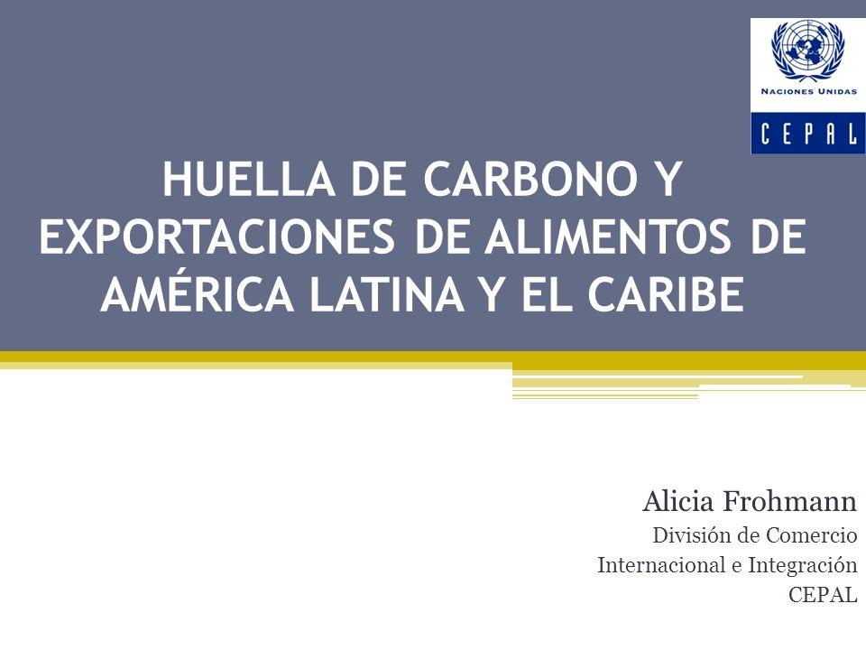 HUELLA DE CARBONO Y EXPORTACIONES DE ALIMENTOS DE AMÉRICA LATINA Y EL CARIBE Alicia Frohmann División de Comercio Internacional e Integración CEPAL