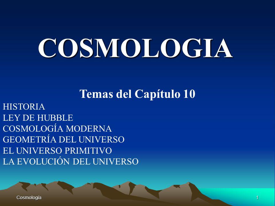 Cosmología1 COSMOLOGIA Temas del Capítulo 10 HISTORIA LEY DE HUBBLE COSMOLOGÍA MODERNA GEOMETRÍA DEL UNIVERSO EL UNIVERSO PRIMITIVO LA EVOLUCIÓN DEL U