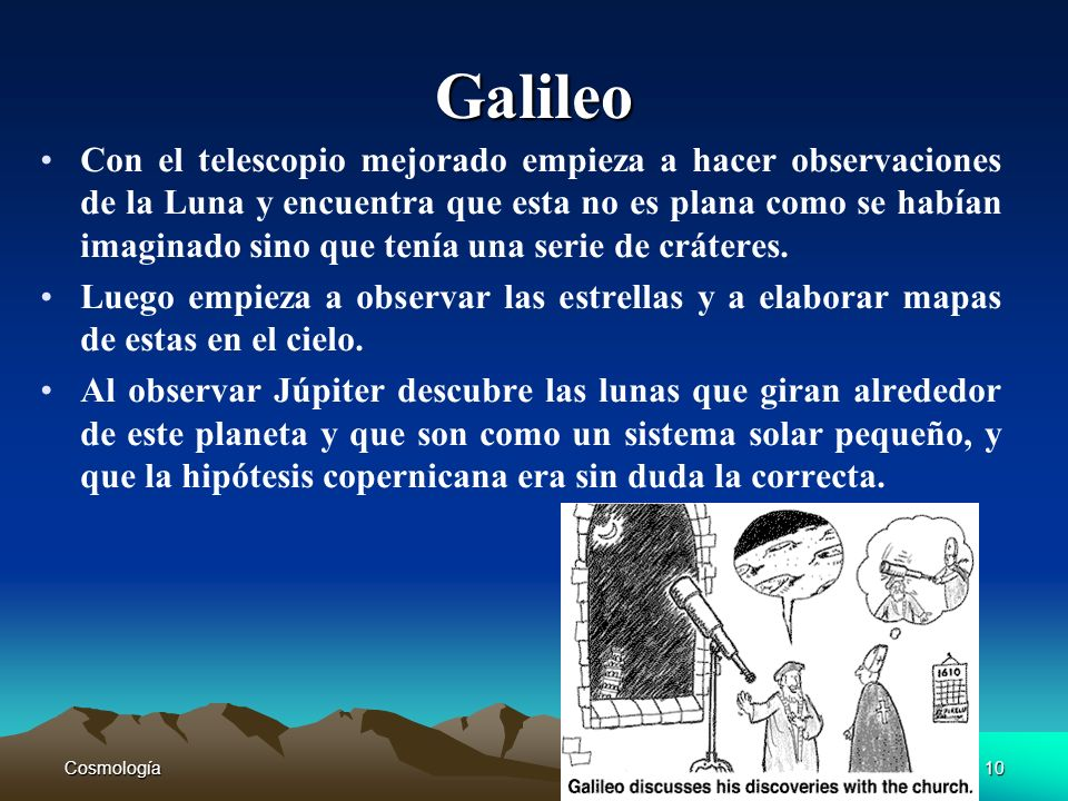 Cosmología10 Galileo Con el telescopio mejorado empieza a hacer observaciones de la Luna y encuentra que esta no es plana como se habían imaginado sin