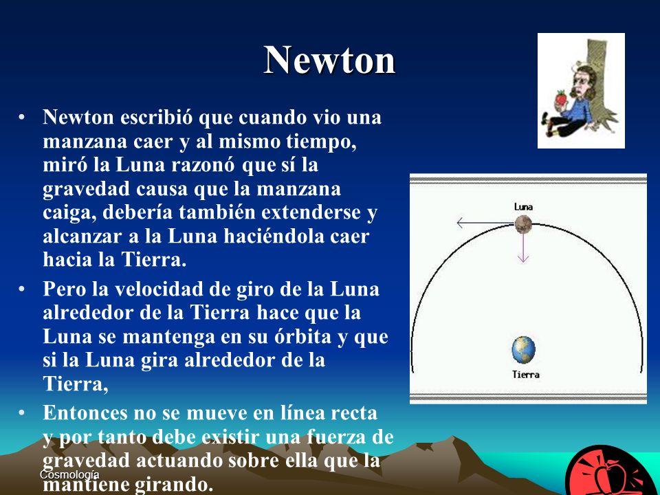 Cosmología11 Newton Newton escribió que cuando vio una manzana caer y al mismo tiempo, miró la Luna razonó que sí la gravedad causa que la manzana cai