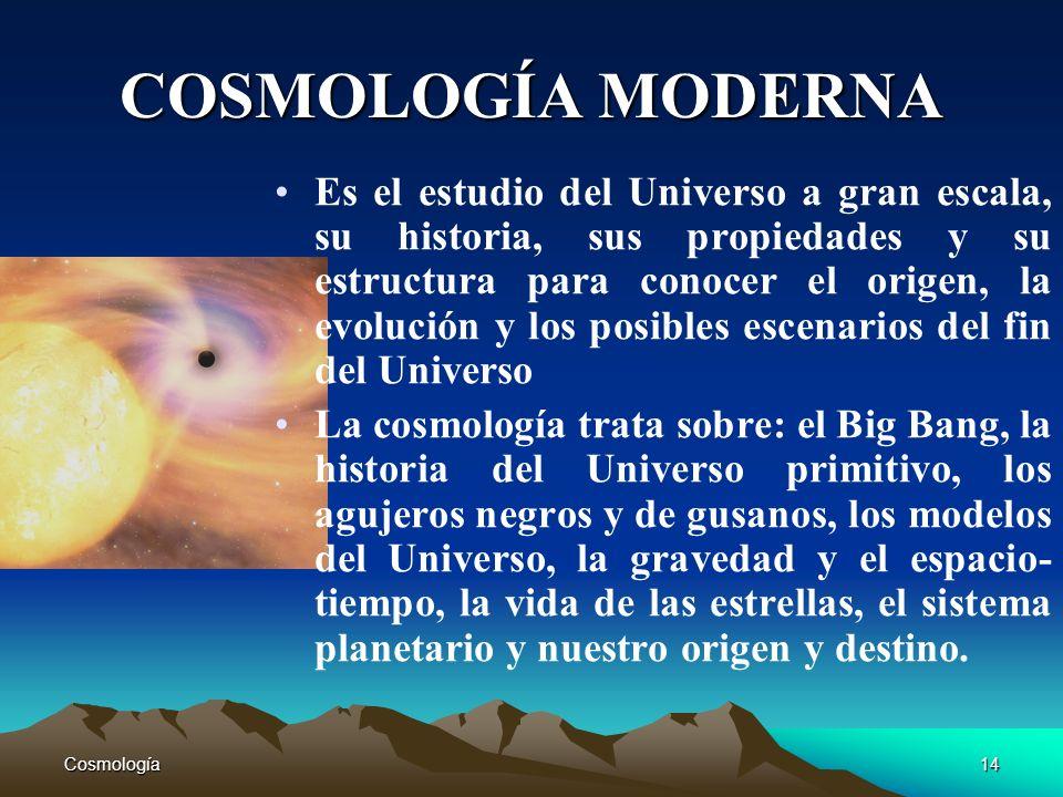 Cosmología14 COSMOLOGÍA MODERNA Es el estudio del Universo a gran escala, su historia, sus propiedades y su estructura para conocer el origen, la evol