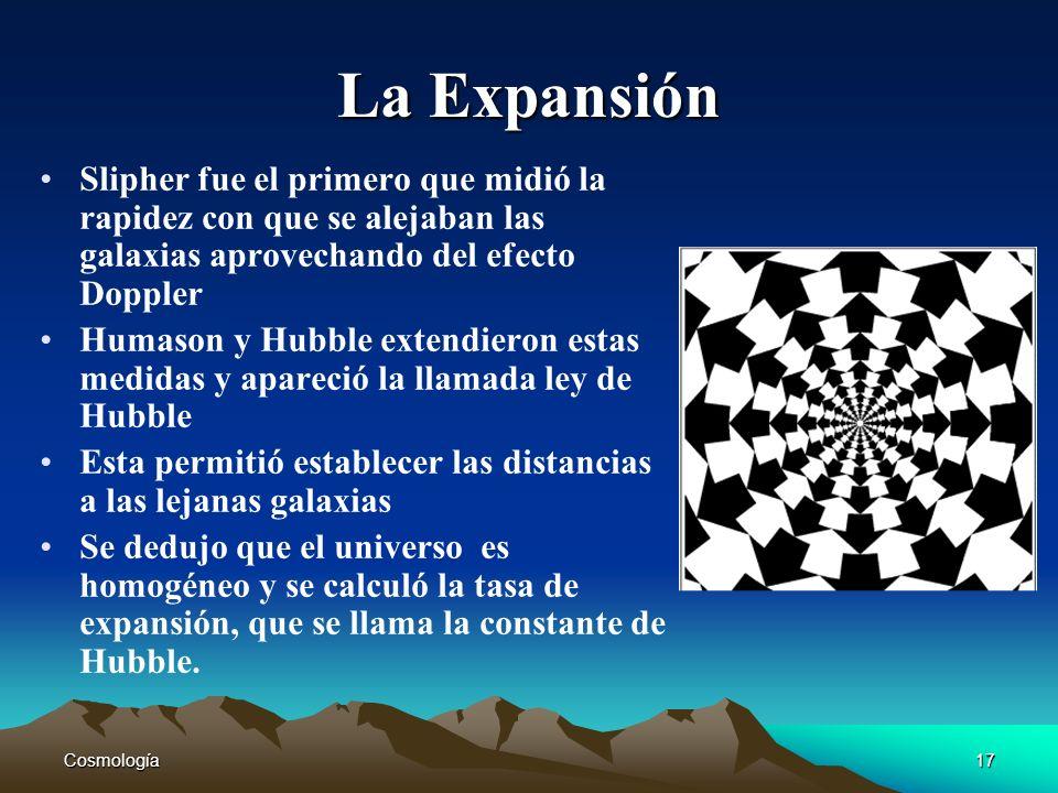 Cosmología17 La Expansión Slipher fue el primero que midió la rapidez con que se alejaban las galaxias aprovechando del efecto Doppler Humason y Hubbl