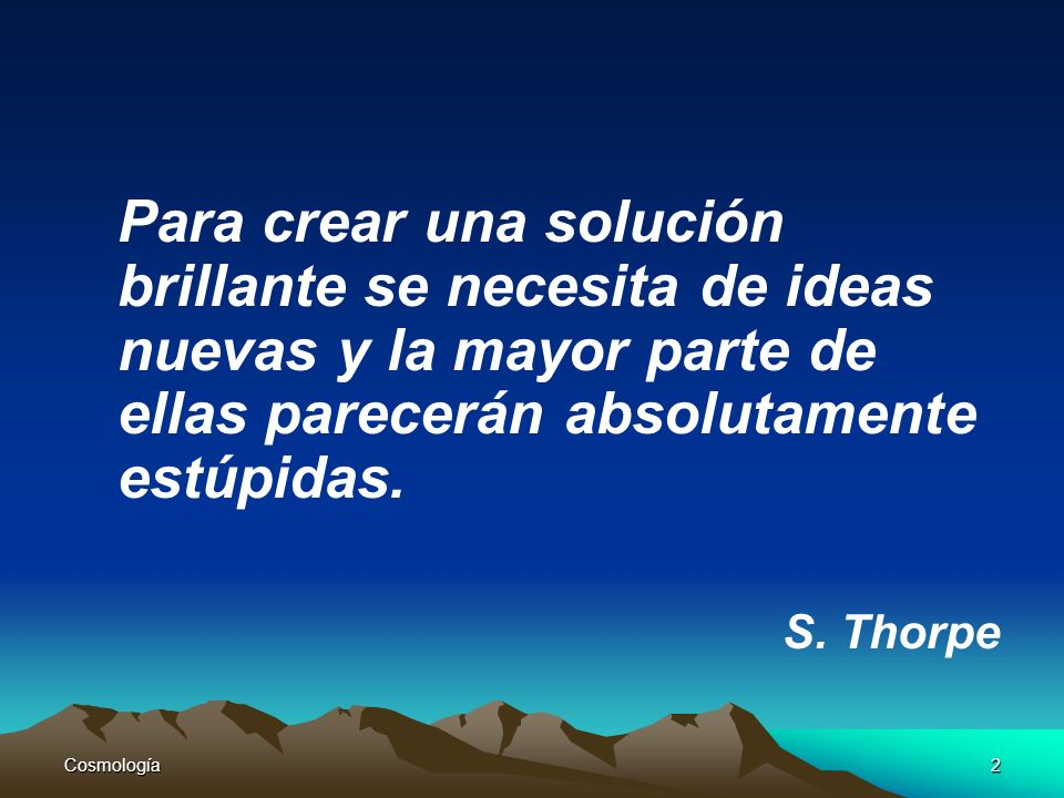 Cosmología2 Para crear una solución brillante se necesita de ideas nuevas y la mayor parte de ellas parecerán absolutamente estúpidas. S. Thorpe