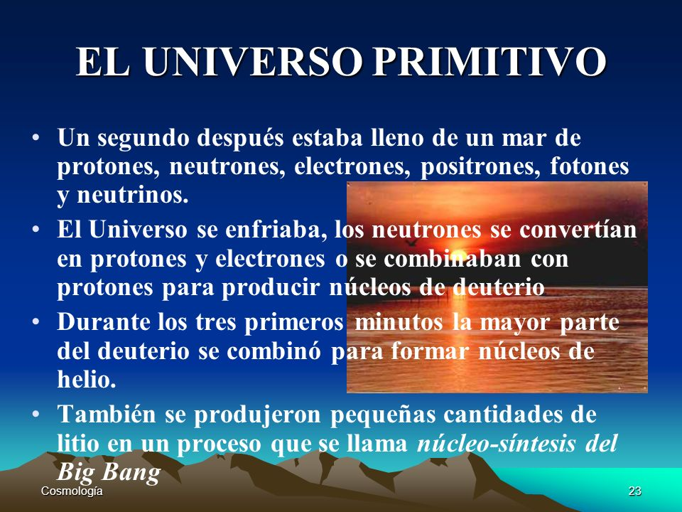 Cosmología23 EL UNIVERSO PRIMITIVO Un segundo después estaba lleno de un mar de protones, neutrones, electrones, positrones, fotones y neutrinos. El U