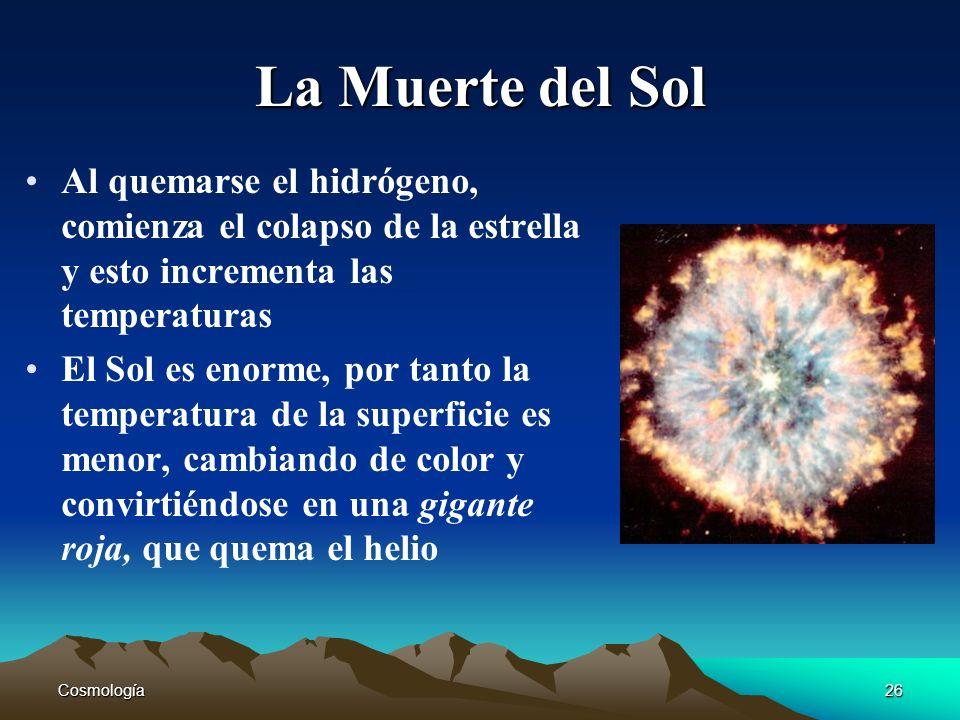 Cosmología26 La Muerte del Sol Al quemarse el hidrógeno, comienza el colapso de la estrella y esto incrementa las temperaturas El Sol es enorme, por t