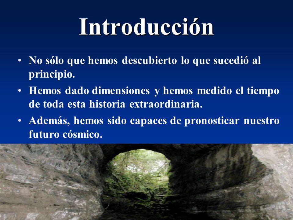 Cosmología3 Introducción No sólo que hemos descubierto lo que sucedió al principio. Hemos dado dimensiones y hemos medido el tiempo de toda esta histo