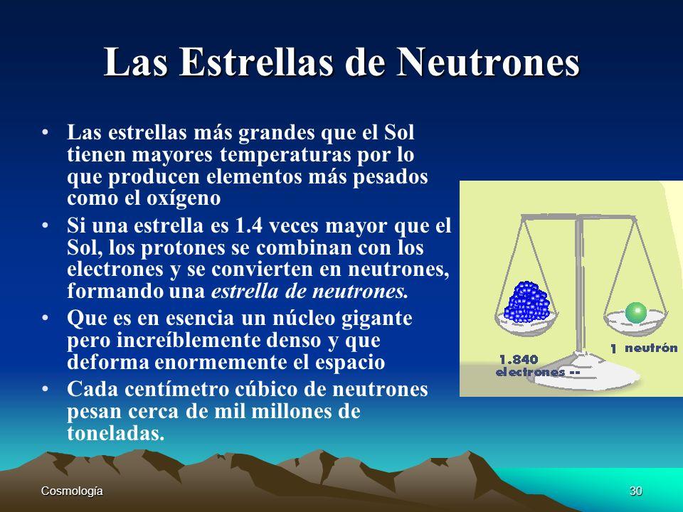 Cosmología30 Las Estrellas de Neutrones Las estrellas más grandes que el Sol tienen mayores temperaturas por lo que producen elementos más pesados com