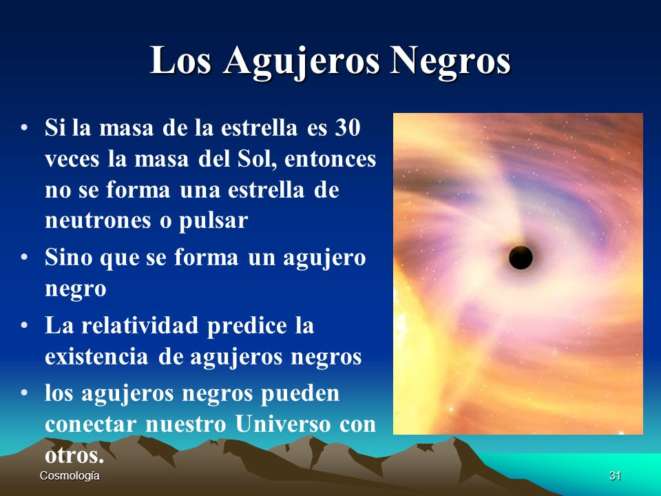 Cosmología31 Los Agujeros Negros Si la masa de la estrella es 30 veces la masa del Sol, entonces no se forma una estrella de neutrones o pulsar Sino q