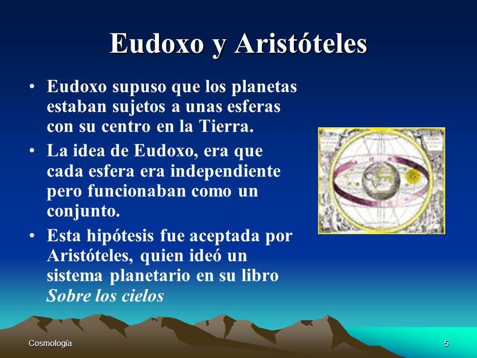 Cosmología5 Eudoxo y Aristóteles Eudoxo supuso que los planetas estaban sujetos a unas esferas con su centro en la Tierra. La idea de Eudoxo, era que