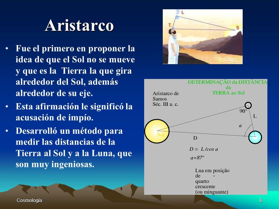 Cosmología6 Aristarco Fue el primero en proponer la idea de que el Sol no se mueve y que es la Tierra la que gira alrededor del Sol, además alrededor