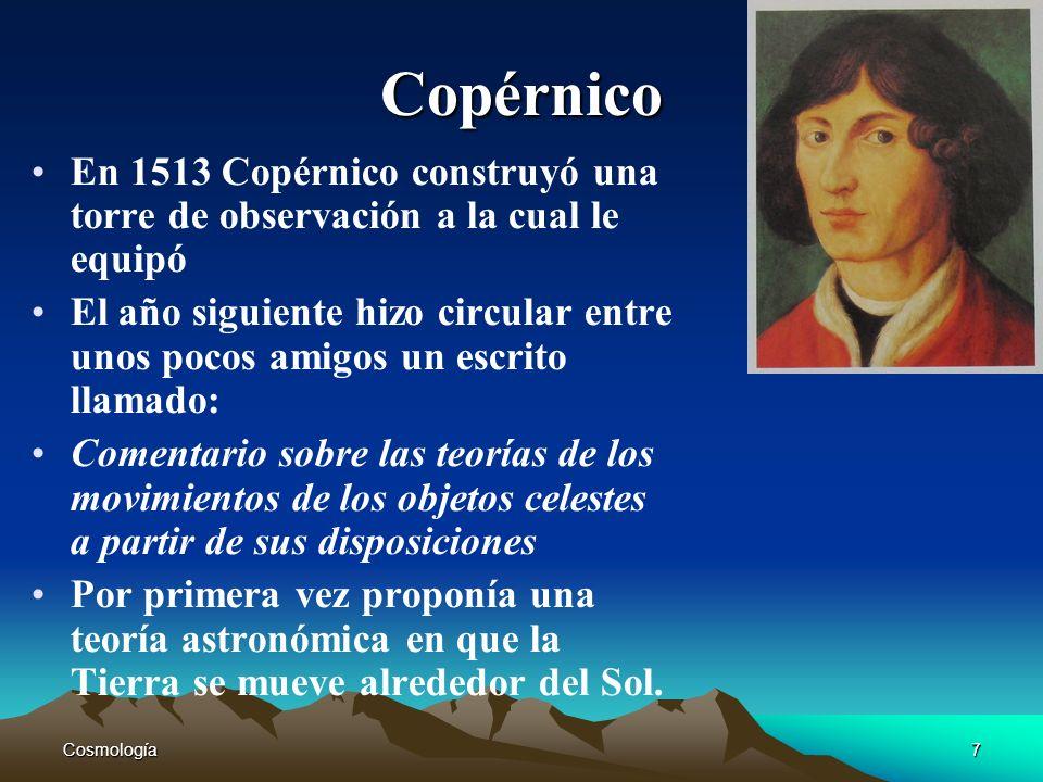 Cosmología7 Copérnico En 1513 Copérnico construyó una torre de observación a la cual le equipó El año siguiente hizo circular entre unos pocos amigos