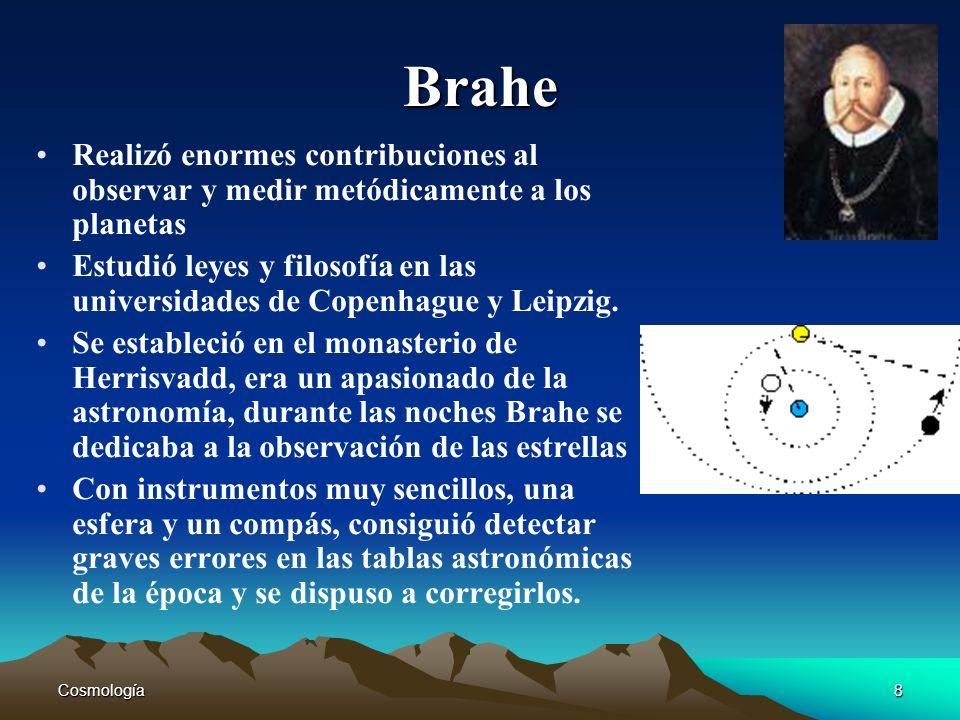 Cosmología8 Brahe Realizó enormes contribuciones al observar y medir metódicamente a los planetas Estudió leyes y filosofía en las universidades de Co