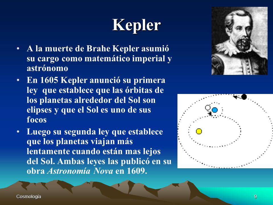 Cosmología9 Kepler A la muerte de Brahe Kepler asumió su cargo como matemático imperial y astrónomo En 1605 Kepler anunció su primera ley que establec